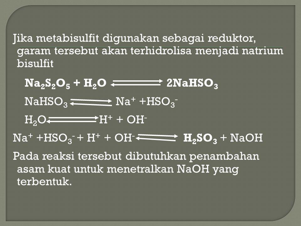 Jika metabisulfit digunakan sebagai reduktor, garam tersebut akan terhidrolisa menjadi natrium bisulfit Na2S2O5 + H2O 2NaHSO3 NaHSO3 Na+ +HSO3- H2O H+ + OH- Na+ +HSO3- + H+ + OH- H2SO3 + NaOH Pada reaksi tersebut dibutuhkan penambahan asam kuat untuk menetralkan NaOH yang terbentuk.