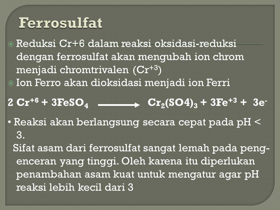 Ferrosulfat Reduksi Cr+6 dalam reaksi oksidasi-reduksi dengan ferrosulfat akan mengubah ion chrom menjadi chromtrivalen (Cr+3)