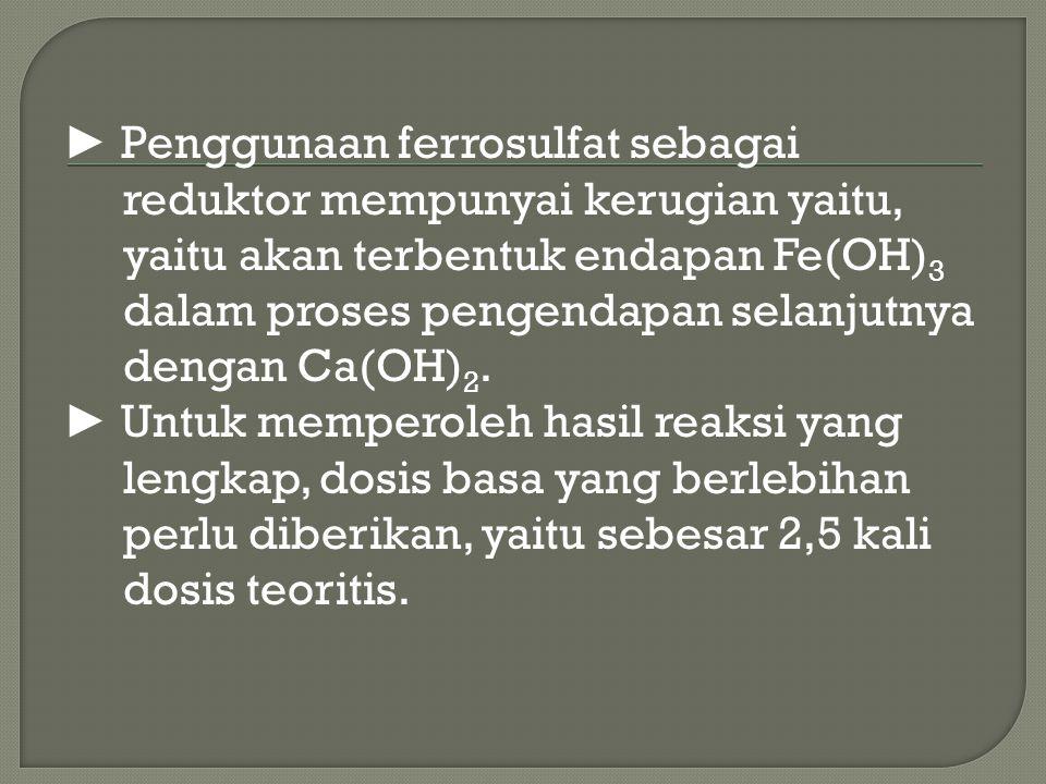 ► Penggunaan ferrosulfat sebagai reduktor mempunyai kerugian yaitu, yaitu akan terbentuk endapan Fe(OH)3 dalam proses pengendapan selanjutnya dengan Ca(OH)2.