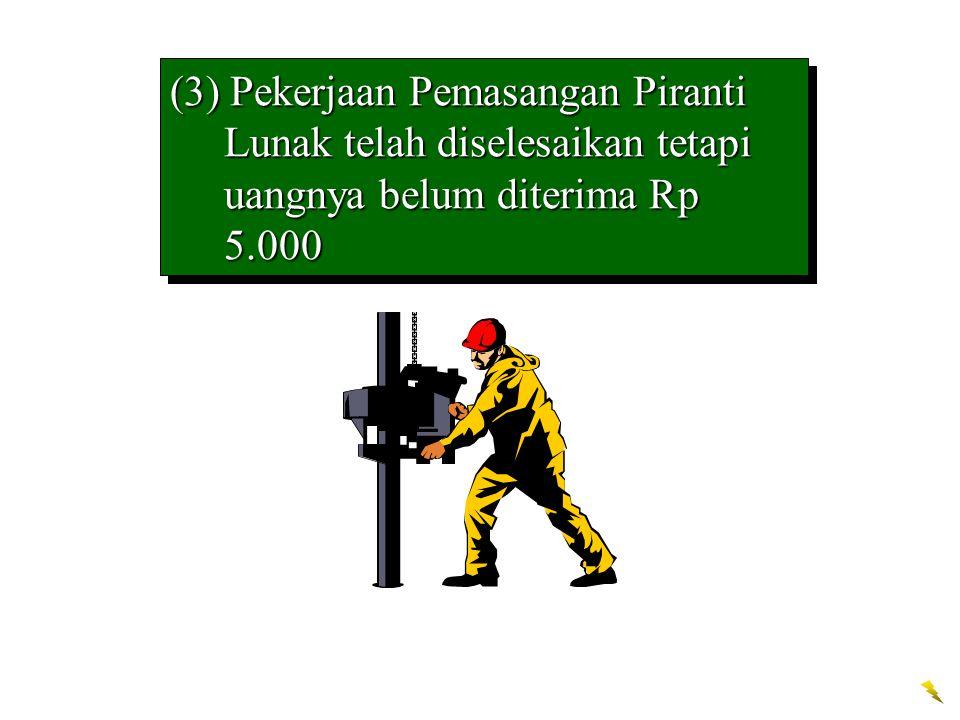 (3) Pekerjaan Pemasangan Piranti Lunak telah diselesaikan tetapi uangnya belum diterima Rp 5.000