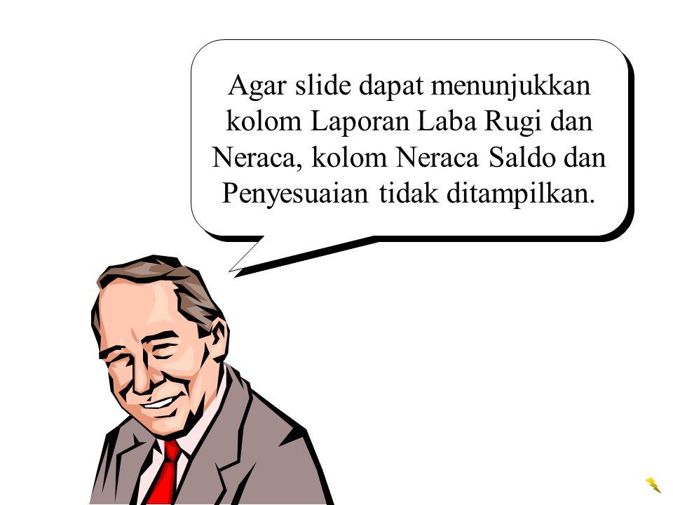 Agar slide dapat menunjukkan kolom Laporan Laba Rugi dan Neraca, kolom Neraca Saldo dan Penyesuaian tidak ditampilkan.