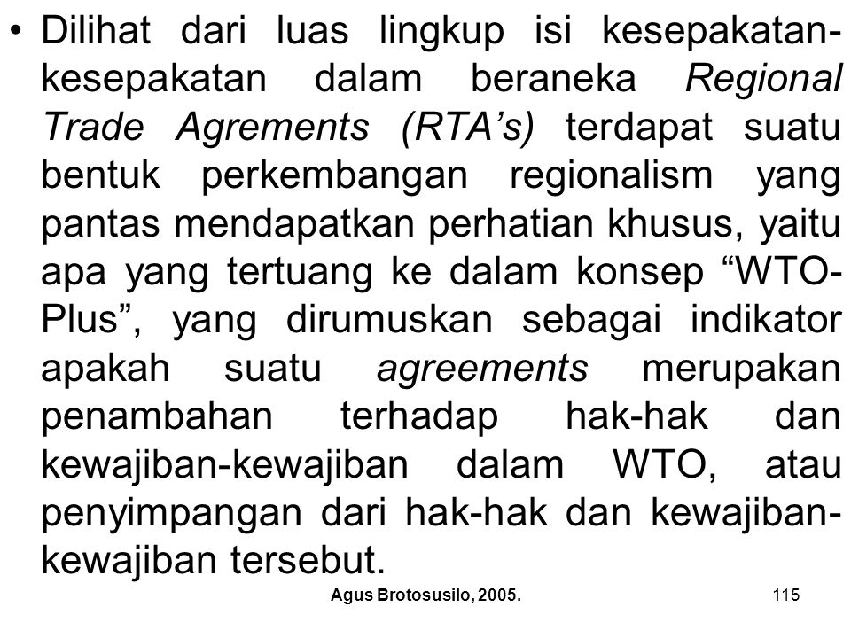 Dilihat dari luas lingkup isi kesepakatan-kesepakatan dalam beraneka Regional Trade Agrements (RTA's) terdapat suatu bentuk perkembangan regionalism yang pantas mendapatkan perhatian khusus, yaitu apa yang tertuang ke dalam konsep WTO-Plus , yang dirumuskan sebagai indikator apakah suatu agreements merupakan penambahan terhadap hak-hak dan kewajiban-kewajiban dalam WTO, atau penyimpangan dari hak-hak dan kewajiban-kewajiban tersebut.