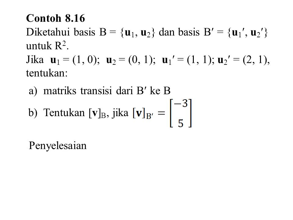 Contoh 8.16 Diketahui basis B = {u1, u2} dan basis B = {u1, u2} untuk R2. Jika u1 = (1, 0); u2 = (0, 1); u1 = (1, 1); u2 = (2, 1), tentukan: