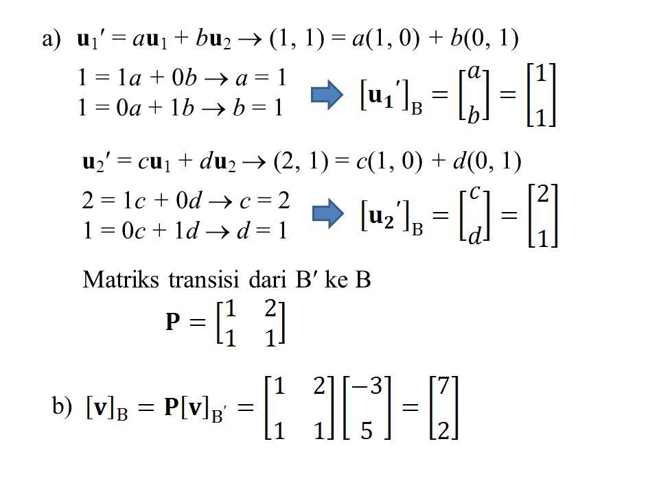 a) u1 = au1 + bu2  (1, 1) = a(1, 0) + b(0, 1) 1 = 1a + 0b  a = 1. 1 = 0a + 1b  b = 1. u2 = cu1 + du2  (2, 1) = c(1, 0) + d(0, 1)