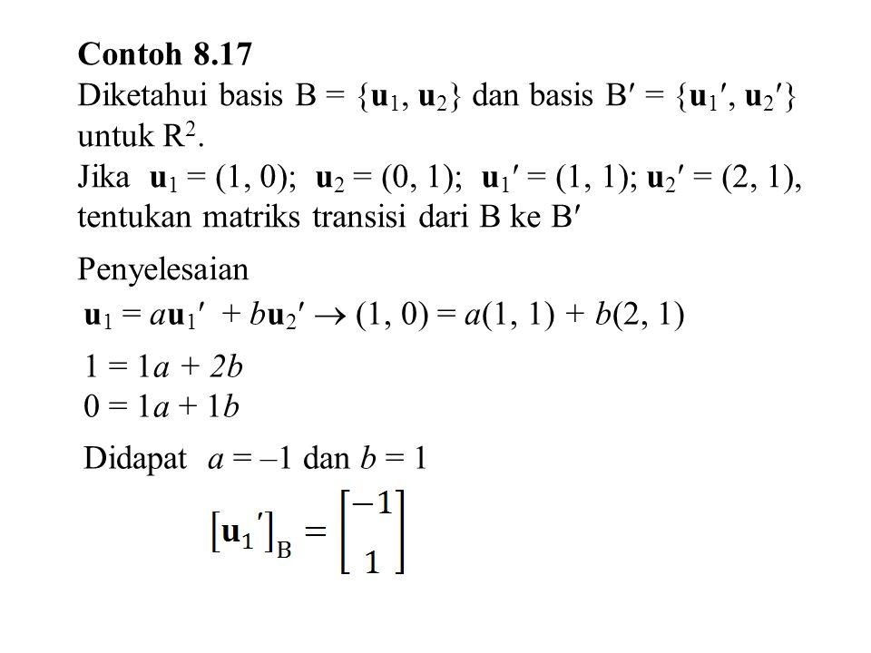 Contoh 8.17 Diketahui basis B = {u1, u2} dan basis B = {u1, u2} untuk R2.