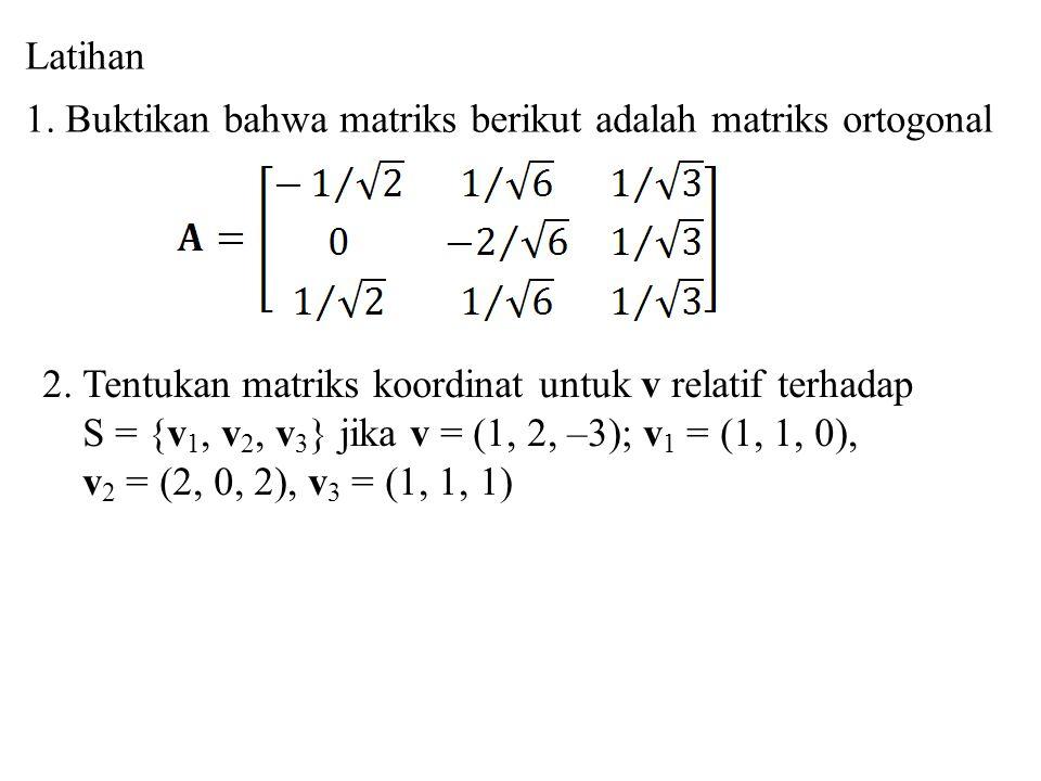 Latihan 1. Buktikan bahwa matriks berikut adalah matriks ortogonal. 2. Tentukan matriks koordinat untuk v relatif terhadap.
