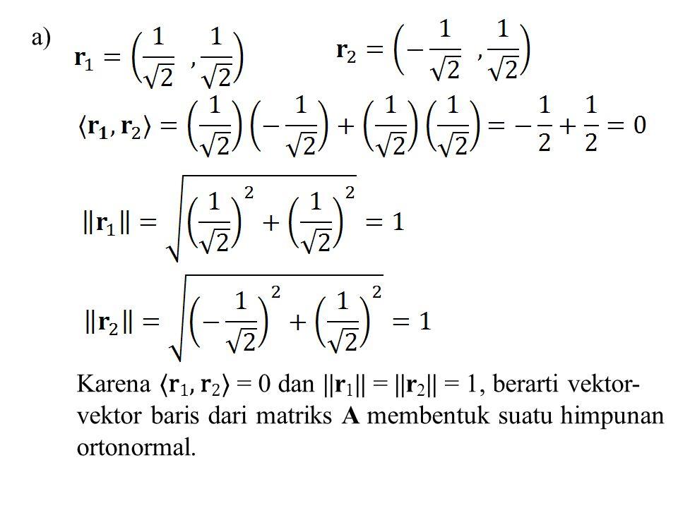 a) Karena 〈r1, r2〉 = 0 dan ||r1|| = ||r2|| = 1, berarti vektor- vektor baris dari matriks A membentuk suatu himpunan.