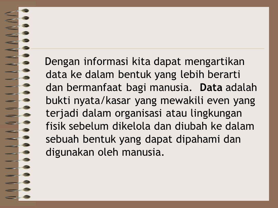 Dengan informasi kita dapat mengartikan data ke dalam bentuk yang lebih berarti dan bermanfaat bagi manusia.