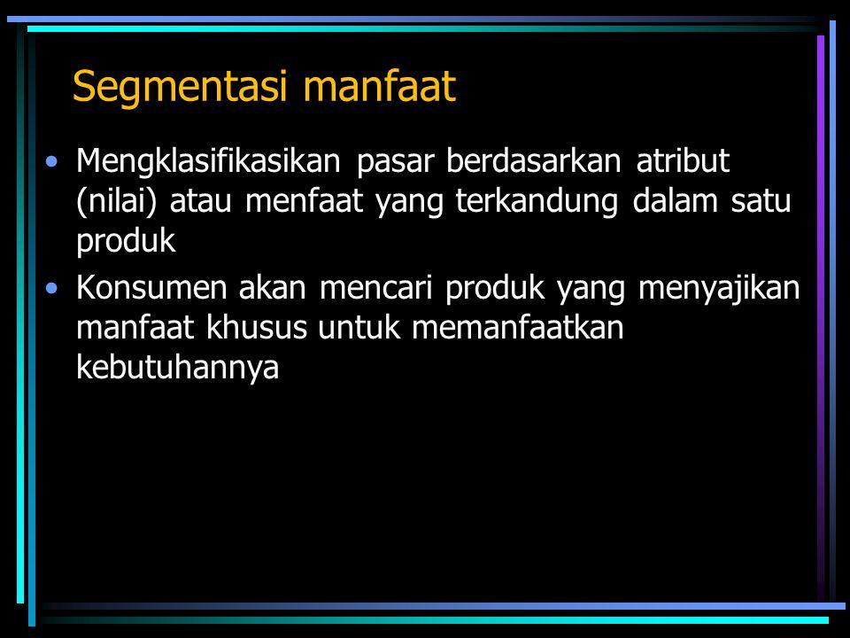 Segmentasi manfaat Mengklasifikasikan pasar berdasarkan atribut (nilai) atau menfaat yang terkandung dalam satu produk.
