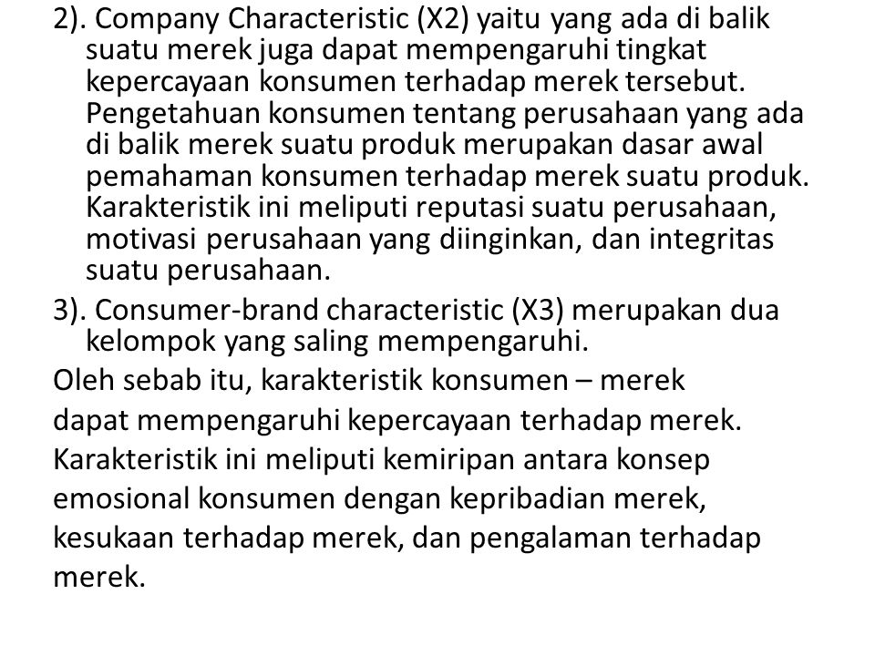 2). Company Characteristic (X2) yaitu yang ada di balik suatu merek juga dapat mempengaruhi tingkat kepercayaan konsumen terhadap merek tersebut. Pengetahuan konsumen tentang perusahaan yang ada di balik merek suatu produk merupakan dasar awal pemahaman konsumen terhadap merek suatu produk. Karakteristik ini meliputi reputasi suatu perusahaan, motivasi perusahaan yang diinginkan, dan integritas suatu perusahaan.