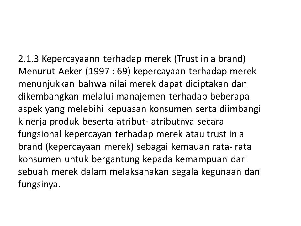 2.1.3 Kepercayaann terhadap merek (Trust in a brand) Menurut Aeker (1997 : 69) kepercayaan terhadap merek menunjukkan bahwa nilai merek dapat diciptakan dan dikembangkan melalui manajemen terhadap beberapa aspek yang melebihi kepuasan konsumen serta diimbangi kinerja produk beserta atribut- atributnya secara fungsional kepercayan terhadap merek atau trust in a brand (kepercayaan merek) sebagai kemauan rata- rata konsumen untuk bergantung kepada kemampuan dari sebuah merek dalam melaksanakan segala kegunaan dan fungsinya.