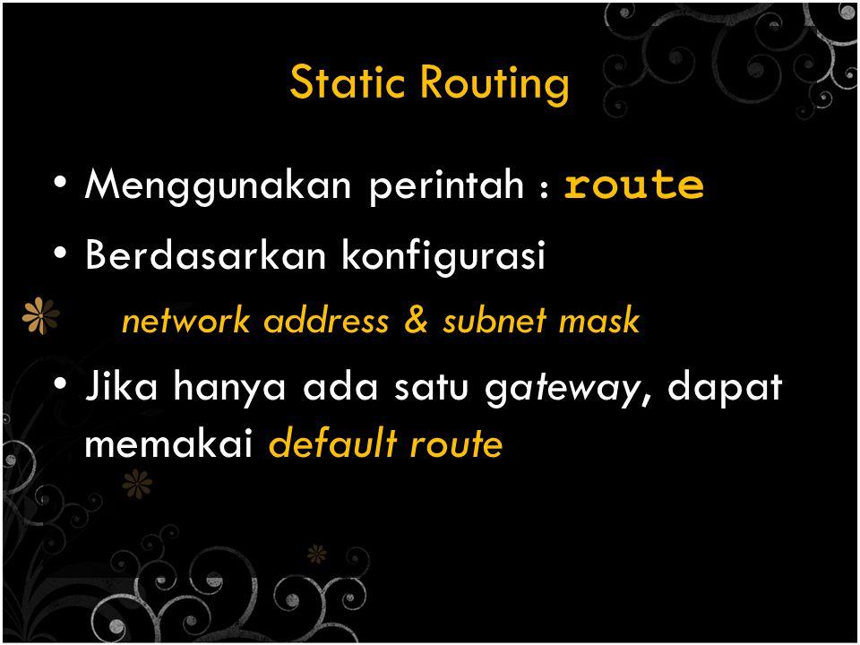 Static Routing Menggunakan perintah : route Berdasarkan konfigurasi