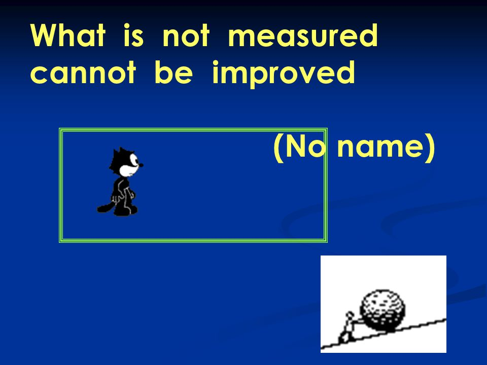 What is not measured cannot be improved (No name)