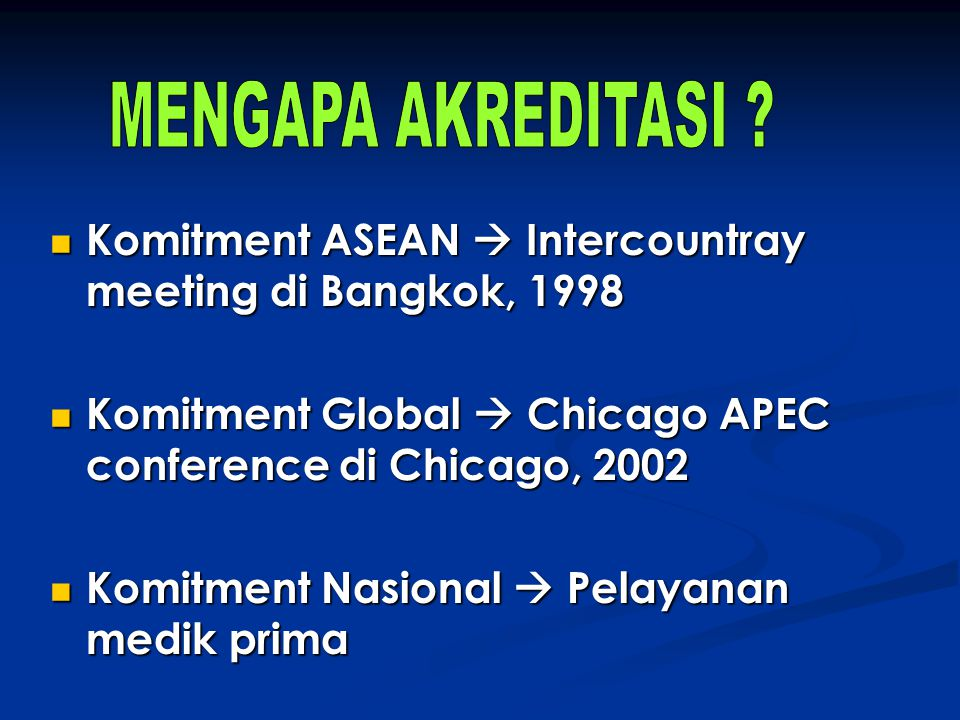 MENGAPA AKREDITASI Komitment ASEAN  Intercountray meeting di Bangkok, 1998. Komitment Global  Chicago APEC conference di Chicago, 2002.