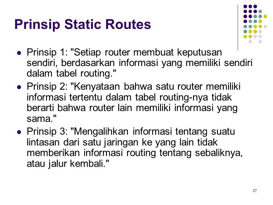 Prinsip Static Routes Prinsip 1: Setiap router membuat keputusan sendiri, berdasarkan informasi yang memiliki sendiri dalam tabel routing.