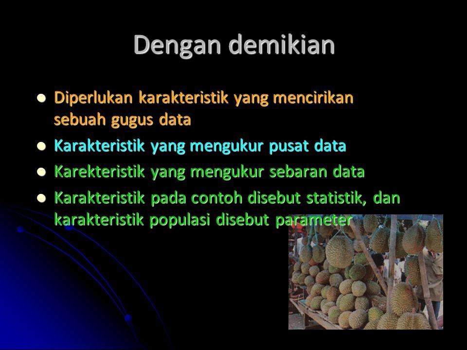 Dengan demikian Diperlukan karakteristik yang mencirikan sebuah gugus data. Karakteristik yang mengukur pusat data.