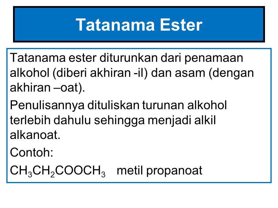 Tatanama Ester Tatanama ester diturunkan dari penamaan alkohol (diberi akhiran -il) dan asam (dengan akhiran –oat).