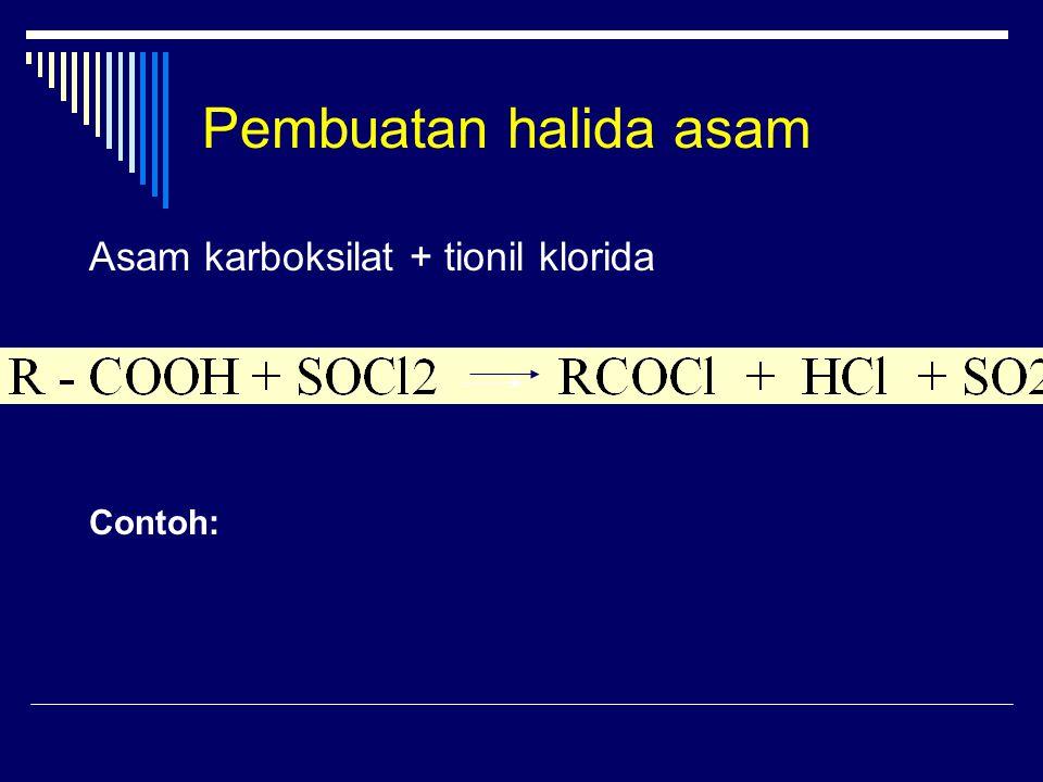 Pembuatan halida asam Asam karboksilat + tionil klorida Contoh:
