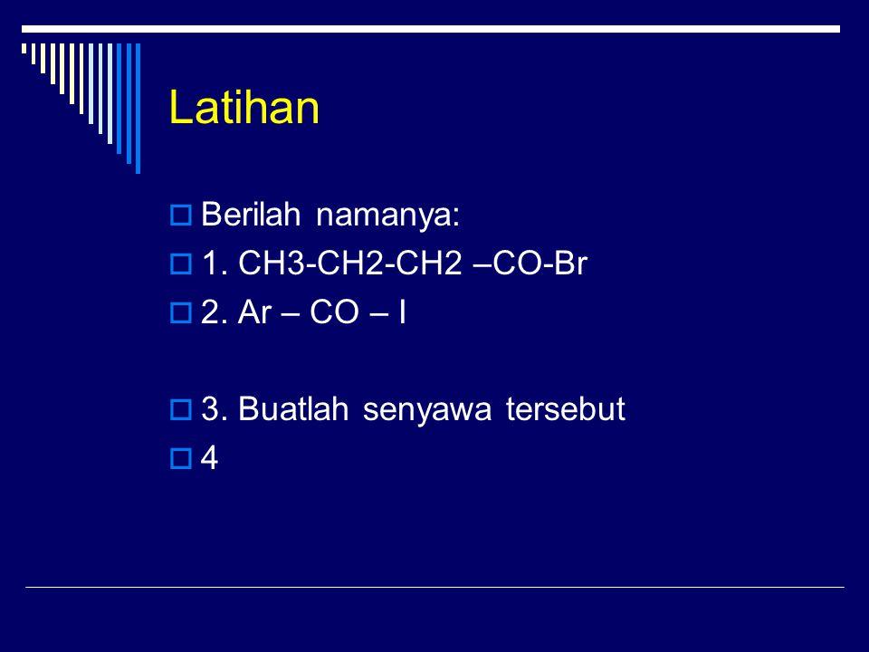 Latihan Berilah namanya: 1. CH3-CH2-CH2 –CO-Br 2. Ar – CO – I
