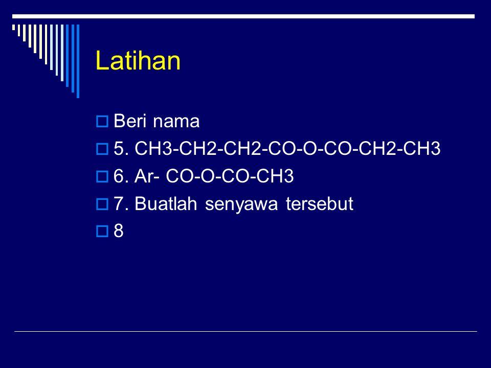 Latihan Beri nama 5. CH3-CH2-CH2-CO-O-CO-CH2-CH3 6. Ar- CO-O-CO-CH3