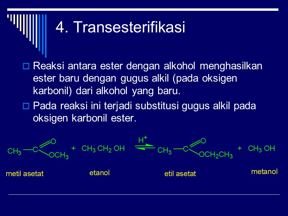 4. Transesterifikasi Reaksi antara ester dengan alkohol menghasilkan ester baru dengan gugus alkil (pada oksigen karbonil) dari alkohol yang baru.
