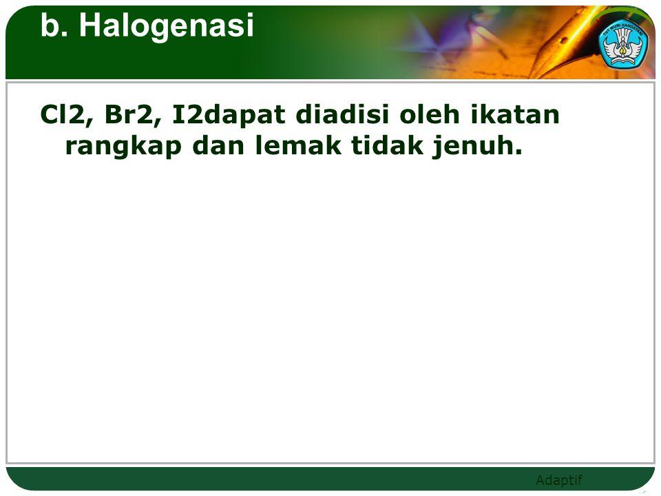 b. Halogenasi Cl2, Br2, I2dapat diadisi oleh ikatan rangkap dan lemak tidak jenuh.