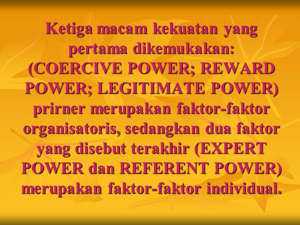 Ketiga macam kekuatan yang pertama dikemukakan: (COERCIVE POWER; REWARD POWER; LEGITIMATE POWER) prirner merupakan faktor‑faktor organisatoris, sedangkan dua faktor yang disebut terakhir (EXPERT POWER dan REFERENT POWER) merupakan faktor‑faktor individual.