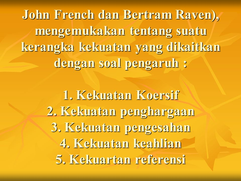 John French dan Bertram Raven), mengemukakan tentang suatu kerangka kekuatan yang dikaitkan dengan soal pengaruh : 1.