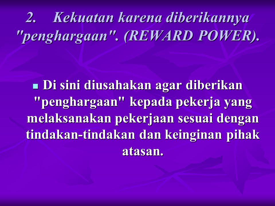2. Kekuatan karena diberikannya penghargaan . (REWARD POWER).