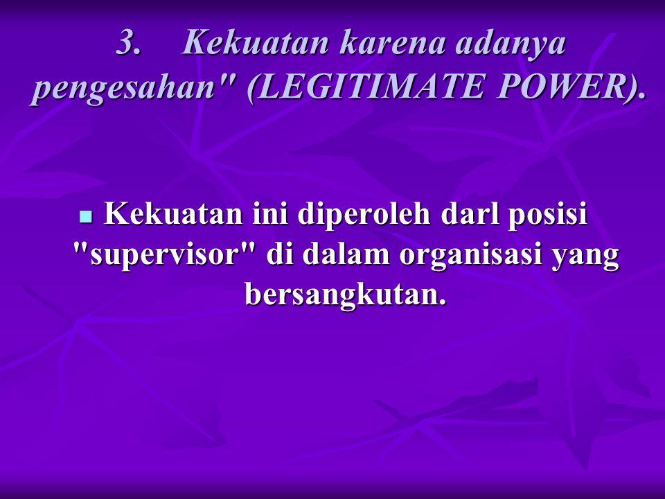 3. Kekuatan karena adanya pengesahan (LEGITIMATE POWER).