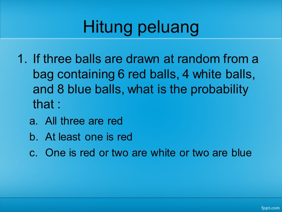 Hitung peluang If three balls are drawn at random from a bag containing 6 red balls, 4 white balls, and 8 blue balls, what is the probability that :
