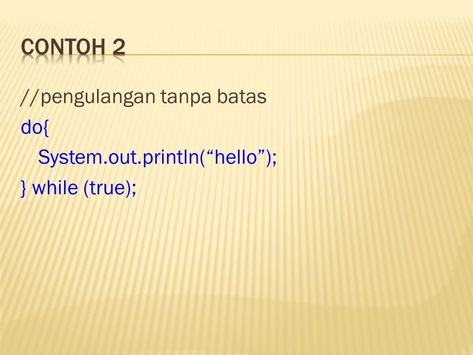 Contoh 2 //pengulangan tanpa batas do{ System.out.println( hello ); } while (true);