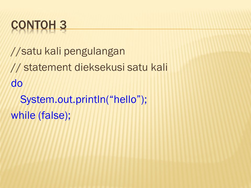 Contoh 3 //satu kali pengulangan // statement dieksekusi satu kali do System.out.println( hello ); while (false);