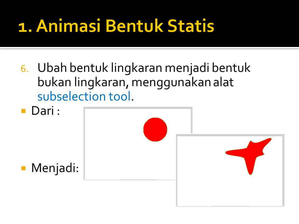1. Animasi Bentuk Statis Ubah bentuk lingkaran menjadi bentuk bukan lingkaran, menggunakan alat subselection tool.