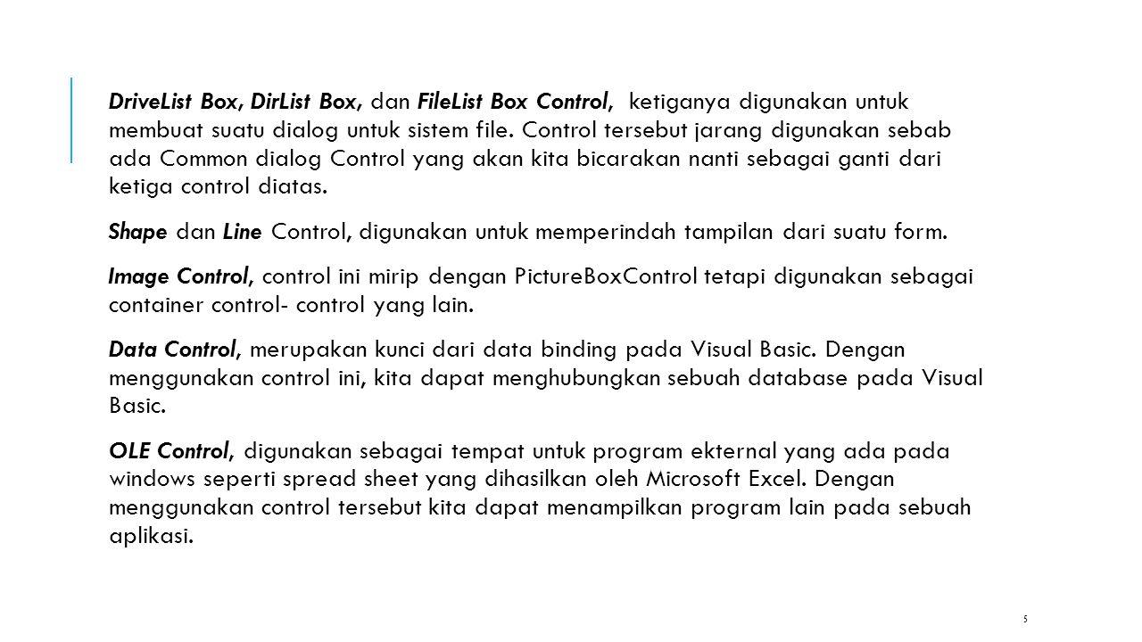 DriveList Box, DirList Box, dan FileList Box Control, ketiganya digunakan untuk membuat suatu dialog untuk sistem file. Control tersebut jarang digunakan sebab ada Common dialog Control yang akan kita bicarakan nanti sebagai ganti dari ketiga control diatas.