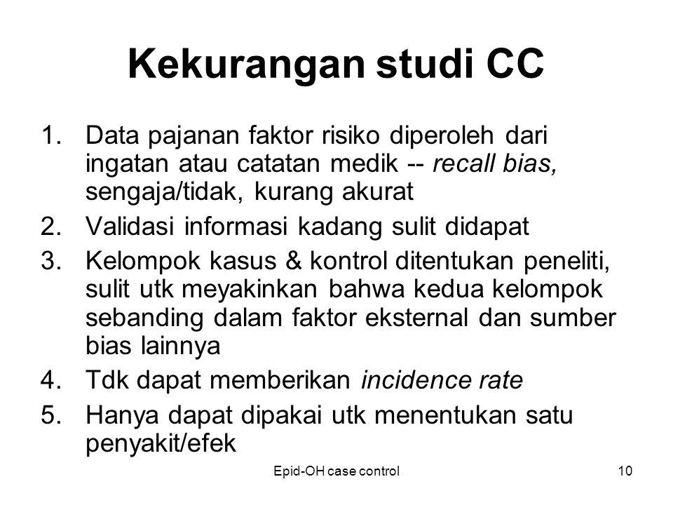 Kekurangan studi CC Data pajanan faktor risiko diperoleh dari ingatan atau catatan medik -- recall bias, sengaja/tidak, kurang akurat.