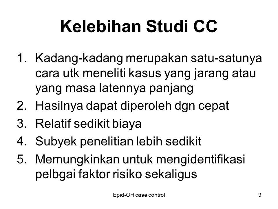 Kelebihan Studi CC Kadang-kadang merupakan satu-satunya cara utk meneliti kasus yang jarang atau yang masa latennya panjang.