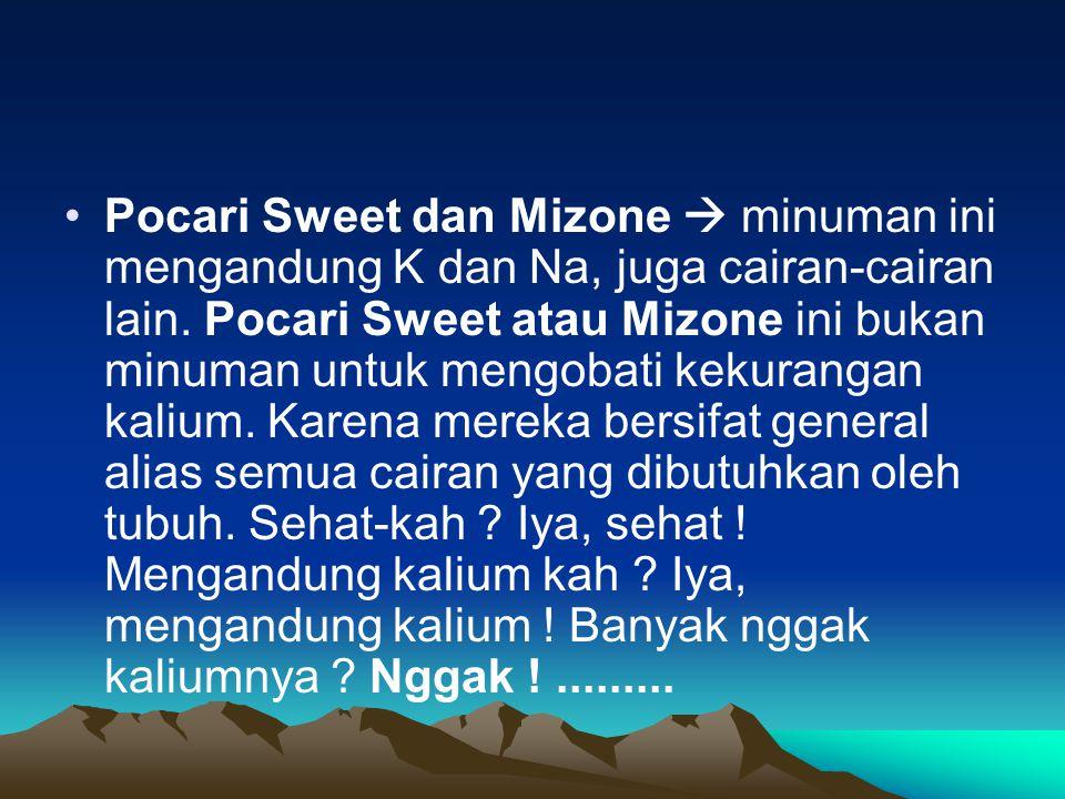 Pocari Sweet dan Mizone  minuman ini mengandung K dan Na, juga cairan-cairan lain.