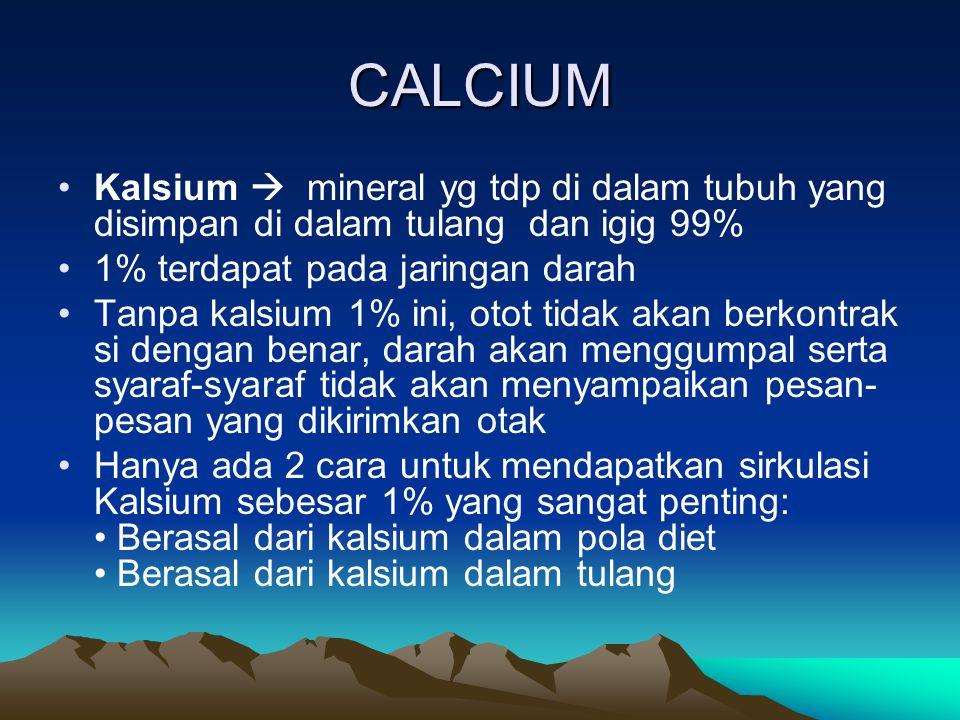 CALCIUM Kalsium  mineral yg tdp di dalam tubuh yang disimpan di dalam tulang dan igig 99% 1% terdapat pada jaringan darah.