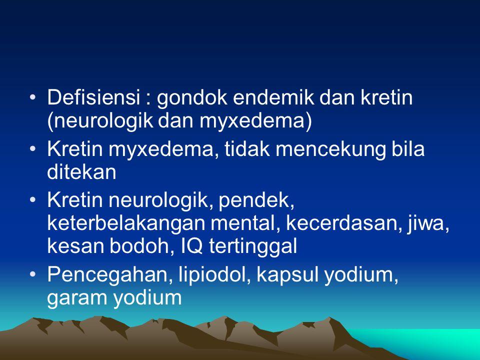 Defisiensi : gondok endemik dan kretin (neurologik dan myxedema)
