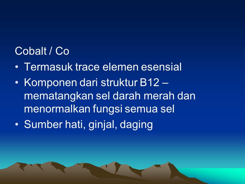Cobalt / Co Termasuk trace elemen esensial. Komponen dari struktur B12 – mematangkan sel darah merah dan menormalkan fungsi semua sel.