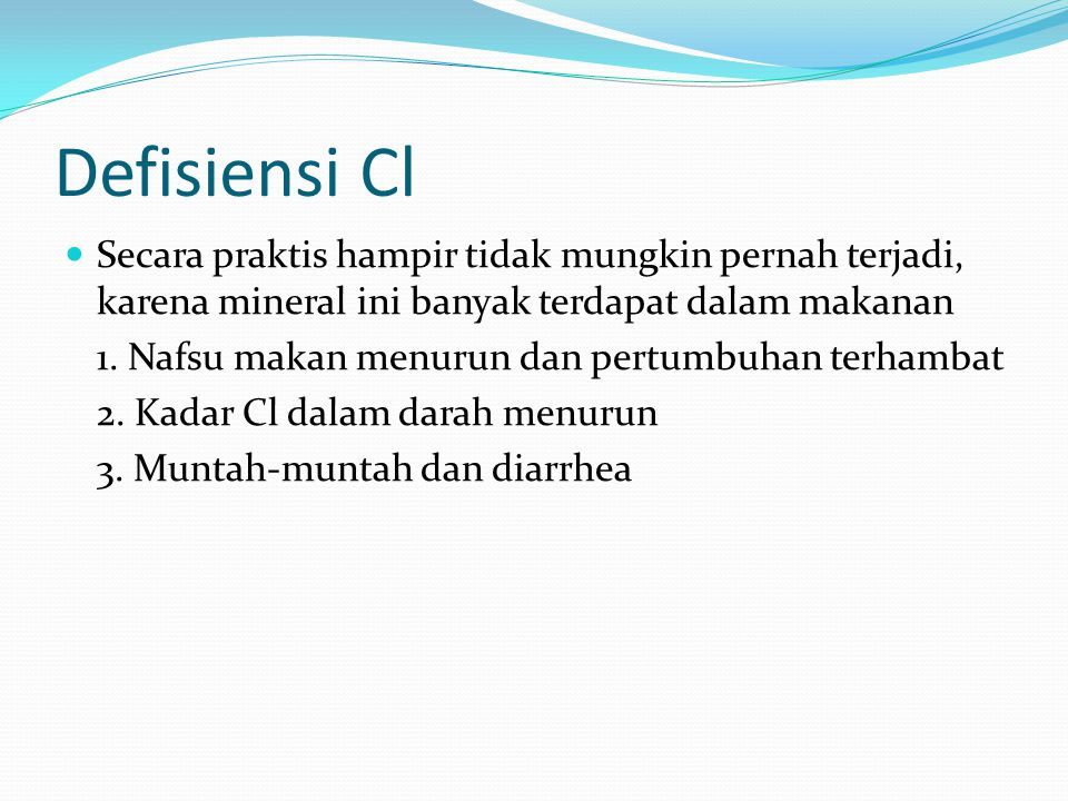 Defisiensi Cl Secara praktis hampir tidak mungkin pernah terjadi, karena mineral ini banyak terdapat dalam makanan.