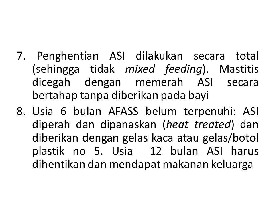 7. Penghentian ASI dilakukan secara total (sehingga tidak mixed feeding). Mastitis dicegah dengan memerah ASI secara bertahap tanpa diberikan pada bayi
