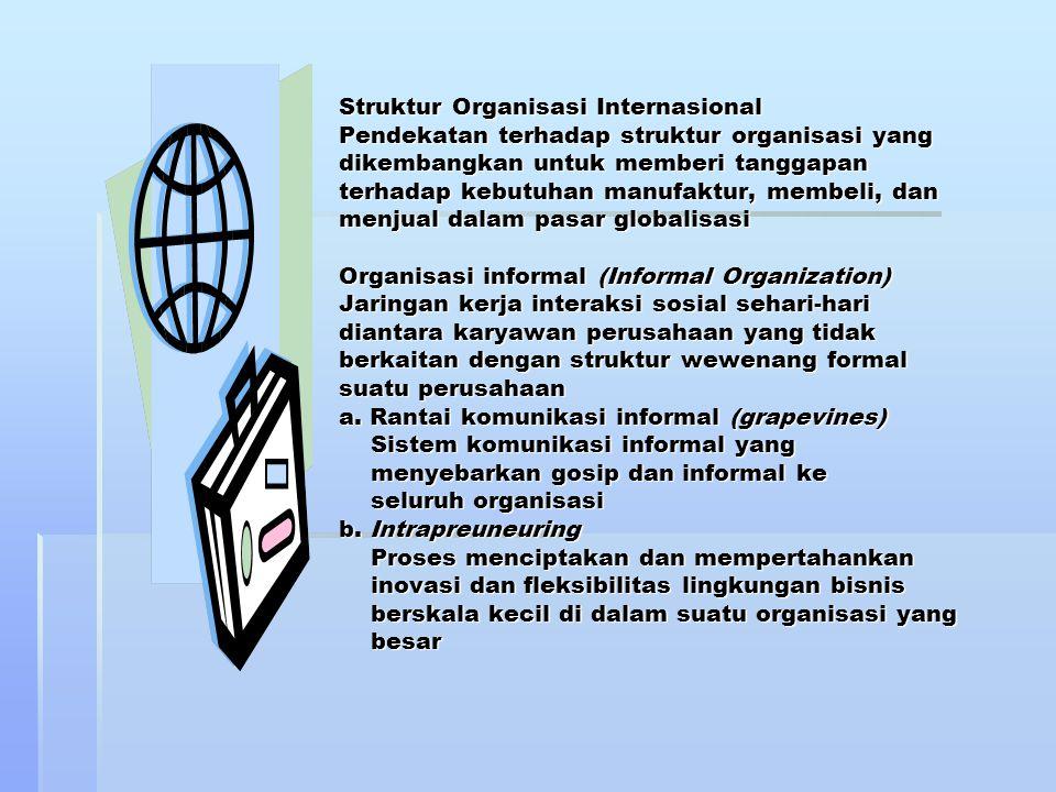 Struktur Organisasi Internasional Pendekatan terhadap struktur organisasi yang dikembangkan untuk memberi tanggapan terhadap kebutuhan manufaktur, membeli, dan menjual dalam pasar globalisasi Organisasi informal (Informal Organization) Jaringan kerja interaksi sosial sehari-hari diantara karyawan perusahaan yang tidak berkaitan dengan struktur wewenang formal suatu perusahaan a.