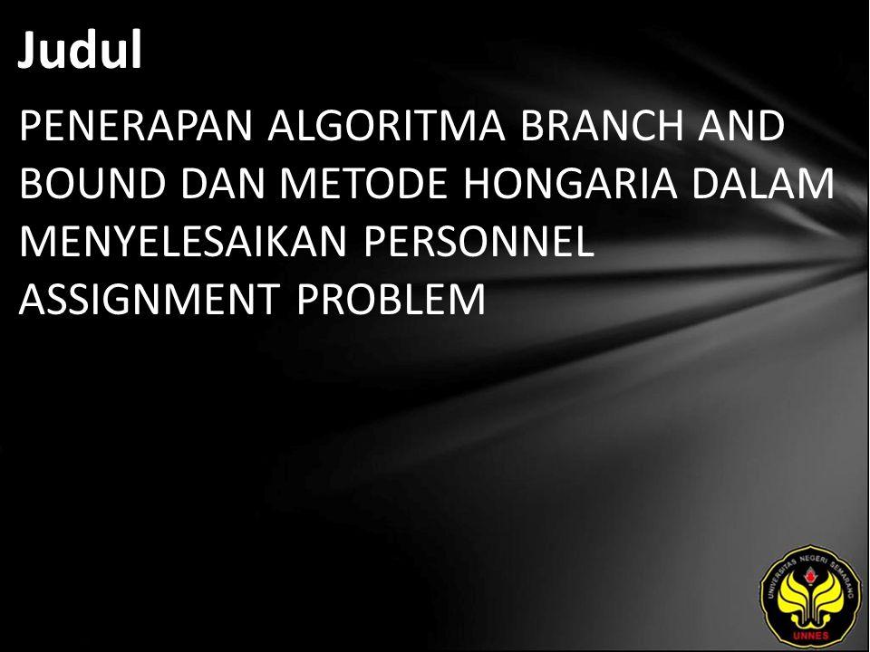 Judul PENERAPAN ALGORITMA BRANCH AND BOUND DAN METODE HONGARIA DALAM MENYELESAIKAN PERSONNEL ASSIGNMENT PROBLEM.
