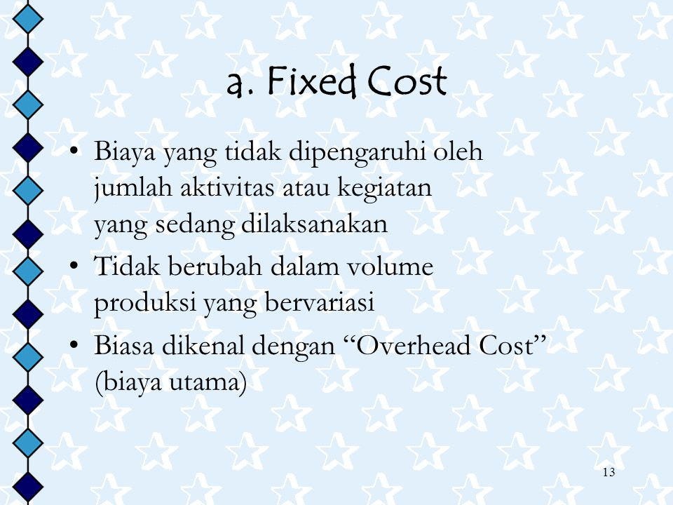 a. Fixed Cost Biaya yang tidak dipengaruhi oleh jumlah aktivitas atau kegiatan yang sedang dilaksanakan.