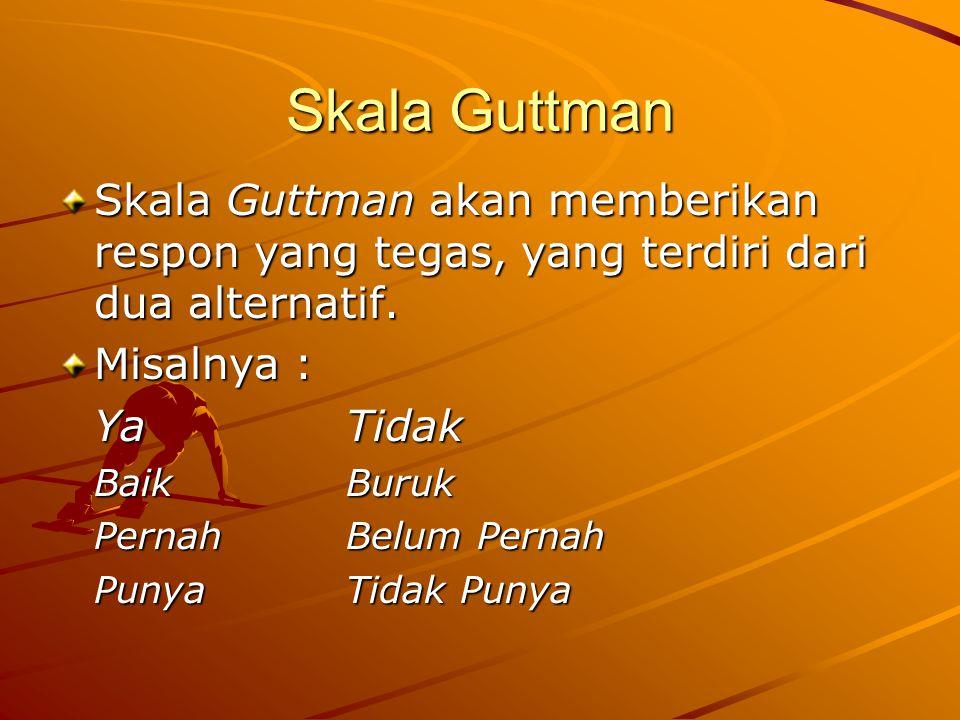 Skala Guttman Skala Guttman akan memberikan respon yang tegas, yang terdiri dari dua alternatif. Misalnya :