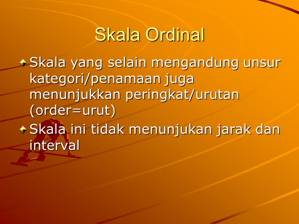 Skala Ordinal Skala yang selain mengandung unsur kategori/penamaan juga menunjukkan peringkat/urutan (order=urut)