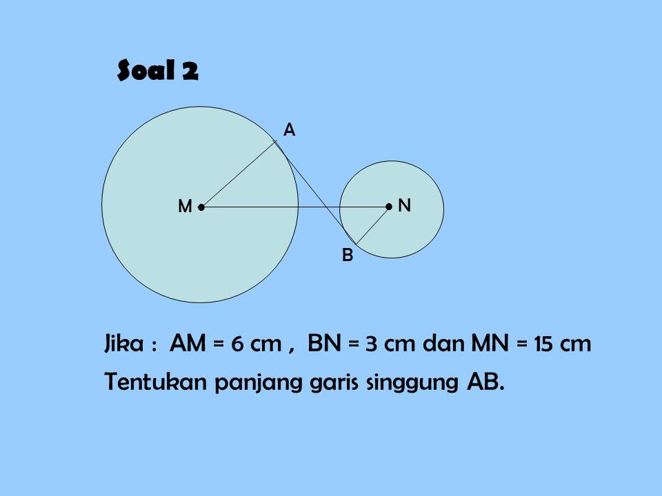 Soal 2 Jika : AM = 6 cm , BN = 3 cm dan MN = 15 cm