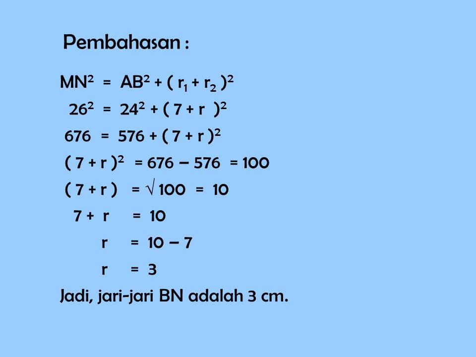 Pembahasan : MN2 = AB2 + ( r1 + r2 )2 262 = 242 + ( 7 + r )2